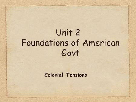 Unit 2 Foundations of American Govt Colonial Tensions.