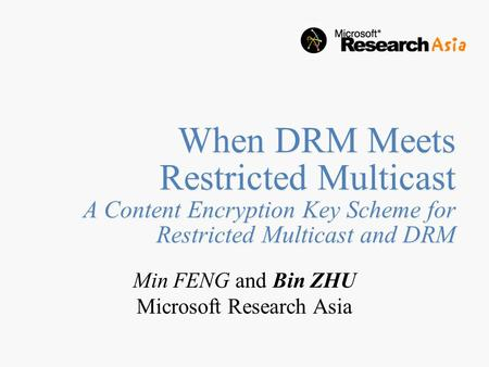When DRM Meets Restricted Multicast A Content Encryption Key Scheme for Restricted Multicast and DRM Min FENG and Bin ZHU Microsoft Research Asia.