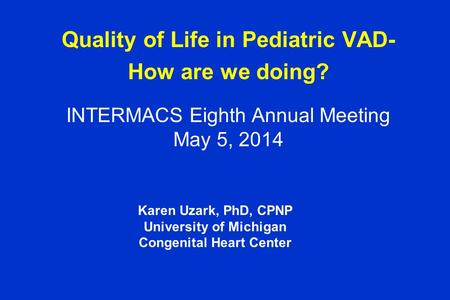 Quality of Life in Pediatric VAD- How are we doing? INTERMACS Eighth Annual Meeting May 5, 2014 Karen Uzark, PhD, CPNP University of Michigan Congenital.