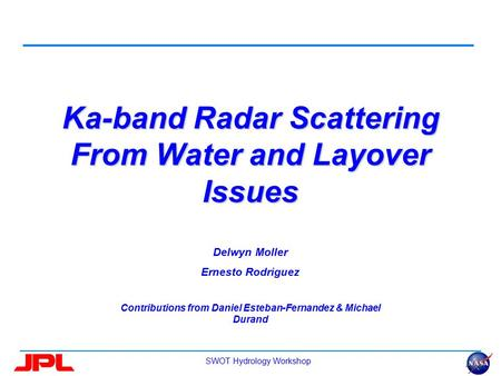 SWOT Hydrology Workshop Ka-band Radar Scattering From Water and Layover Issues Delwyn Moller Ernesto Rodriguez Contributions from Daniel Esteban-Fernandez.