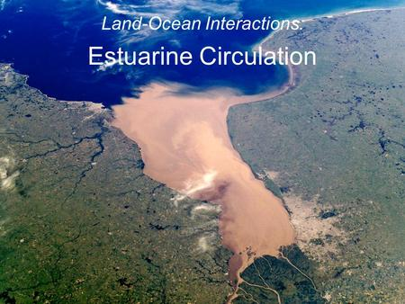 Land-Ocean Interactions: Estuarine Circulation. Estuary: a semi-enclosed coastal body of water which has a free connection with the open sea and within.