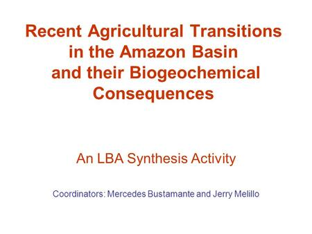 Recent Agricultural Transitions in the Amazon Basin and their Biogeochemical Consequences An LBA Synthesis Activity Coordinators: Mercedes Bustamante and.