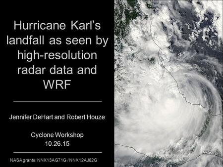 Hurricane Karl's landfall as seen by high-resolution radar data and WRF Jennifer DeHart and Robert Houze Cyclone Workshop 10.26.15 NASA grants: NNX13AG71G.