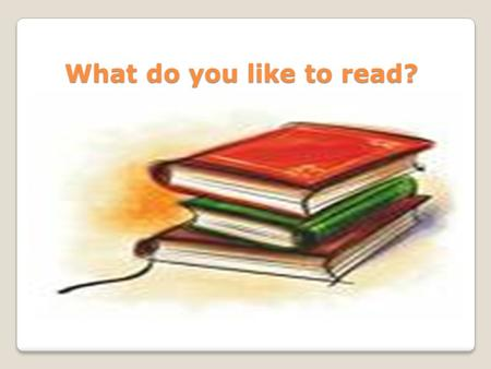What do you like to read? What do you like to read?