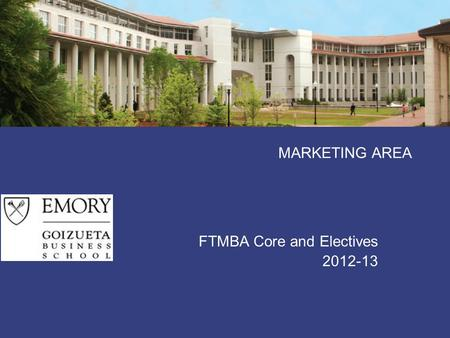 MARKETING AREA FTMBA Core and Electives 2012-13. 2012-13 FT-MBA Marketing Curriculum Marketing Mgmt (core) Marketing Functions Implementation and Industry.