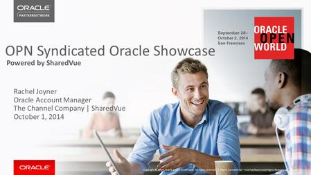 OPN Syndicated Oracle Showcase Powered by SharedVue Rachel Joyner Oracle Account Manager The Channel Company | SharedVue October 1, 2014 Oracle Confidential.
