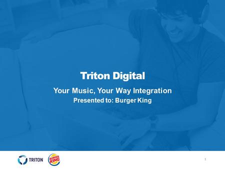 1 Triton Digital Your Music, Your Way Integration Presented to: Burger King.