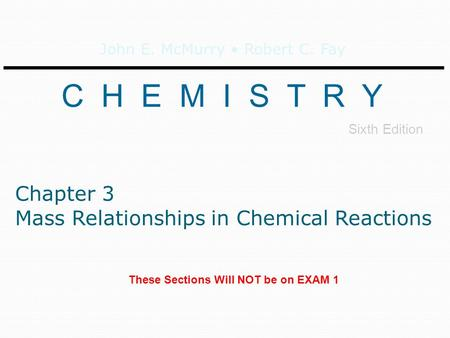 John E. McMurry Robert C. Fay C H E M I S T R Y Sixth Edition Chapter 3 Mass Relationships in Chemical Reactions These Sections Will NOT be on EXAM 1.