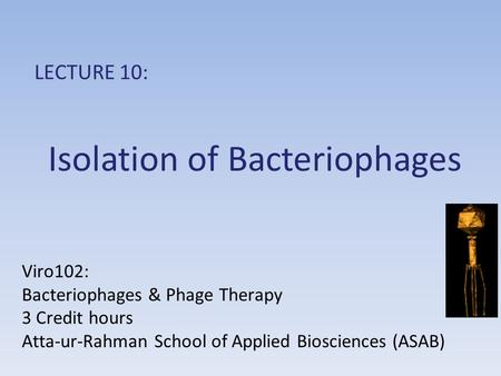 Isolation of Bacteriophages LECTURE 10: Viro102: Bacteriophages & Phage Therapy 3 Credit hours Atta-ur-Rahman School of Applied Biosciences (ASAB)