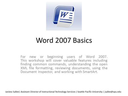 Word 2007 Basics For new or beginning users of Word 2007. This workshop will cover valuable features including finding common commands, understanding the.