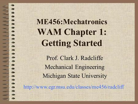 ME456:Mechatronics WAM Chapter 1: Getting Started Prof. Clark J. Radcliffe Mechanical Engineering Michigan State University