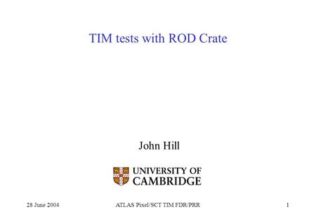 28 June 2004ATLAS Pixel/SCT TIM FDR/PRR1 TIM tests with ROD Crate John Hill.