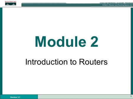 1 Version 3.1 Module 2 Introduction to Routers. 2 Version 3.1 Cisco IOS Software As with a computer, a router or switch cannot function without an operating.