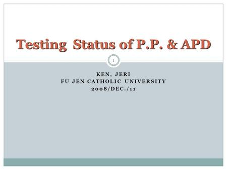 KEN, JERI FU JEN CATHOLIC UNIVERSITY 2008/DEC./11 1 Testing Status of P.P. & APD.