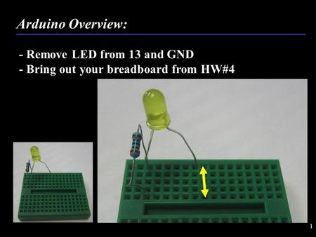 1 - Remove LED from 13 and GND - Bring out your breadboard from HW#4 Arduino Overview: