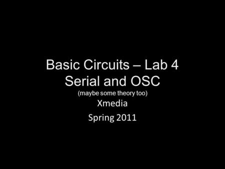 Basic Circuits – Lab 4 Serial and OSC (maybe some theory too) Xmedia Spring 2011.