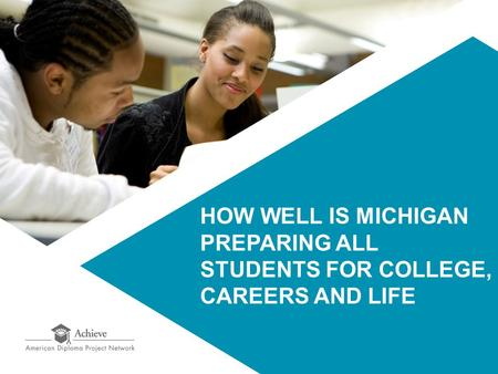 HOW WELL IS MICHIGAN PREPARING ALL STUDENTS <strong>FOR</strong> COLLEGE, CAREERS AND LIFE.