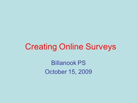 Creating Online Surveys Billanook PS October 15, 2009.