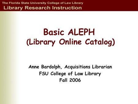 Basic ALEPH ( Library Online Catalog) Anne Bardolph, Acquisitions Librarian FSU College of Law Library Fall 2006.