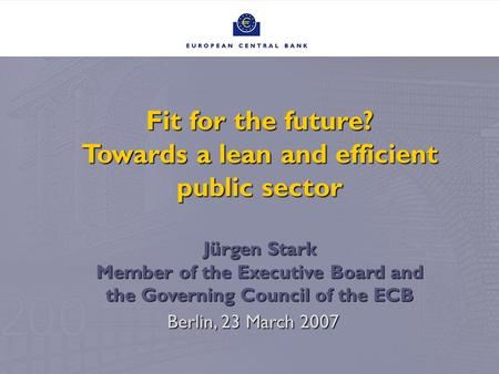 Fit for the future? Towards a lean and efficient public sector Jürgen Stark Member of the Executive Board and the Governing Council of the ECB Berlin,