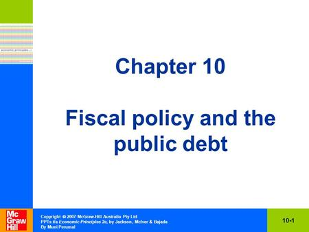 10-1 Copyright  2007 McGraw-Hill Australia Pty Ltd PPTs t/a Economic Principles 2e, by Jackson, McIver & Bajada By Muni Perumal Chapter 10 Fiscal policy.