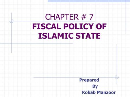 CHAPTER # 7 FISCAL POLICY OF ISLAMIC STATE