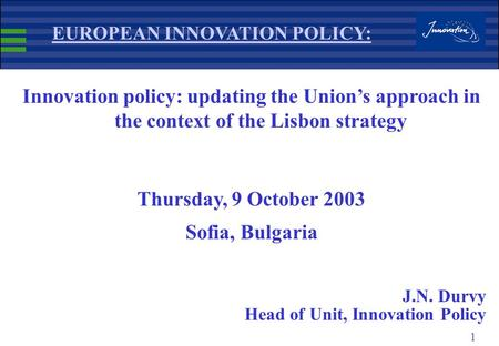 1 EUROPEAN INNOVATION POLICY: Innovation policy: updating the Union's approach in the context of the Lisbon strategy Thursday, 9 October 2003 Sofia, Bulgaria.