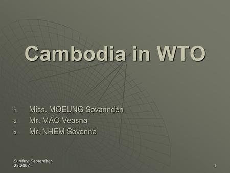 Cambodia in WTO Miss. MOEUNG Sovannden Mr. MAO Veasna Mr. NHEM Sovanna
