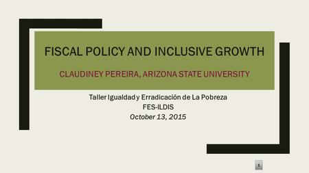 FISCAL POLICY AND INCLUSIVE GROWTH CLAUDINEY PEREIRA, ARIZONA STATE UNIVERSITY Taller Igualdad y Erradicación de La Pobreza FES-ILDIS October 13, 2015.