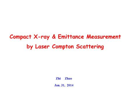 Compact X-ray & Emittance Measurement by Laser Compton Scattering Zhi Zhao Jan. 31, 2014.