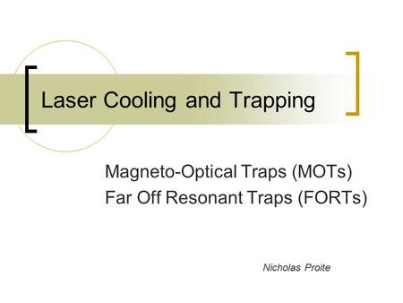 Laser Cooling and Trapping Magneto-Optical Traps (MOTs) Far Off Resonant Traps (FORTs) Nicholas Proite.