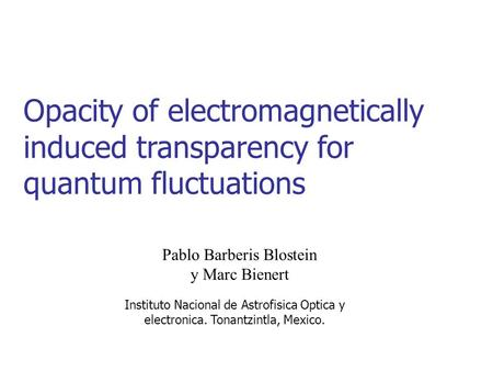 Opacity of electromagnetically induced transparency for quantum fluctuations Pablo Barberis Blostein y Marc Bienert Instituto Nacional de Astrofisica Optica.