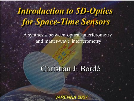 VARENNA 2007 Introduction to 5D-Optics for Space-Time Sensors Introduction to 5D-Optics for Space-Time Sensors Christian J. Bordé A synthesis between optical.