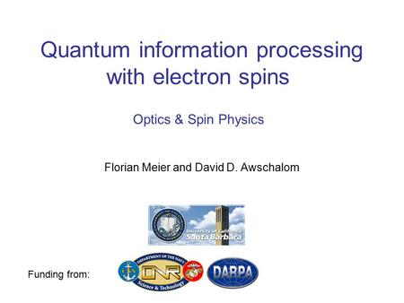 Quantum information processing with electron spins Florian Meier and David D. Awschalom Funding from: Optics & Spin Physics.