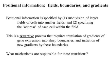 Positional information: fields, boundaries, and gradients Positional information is specified by (1) subdivision of larger fields of cells into smaller.