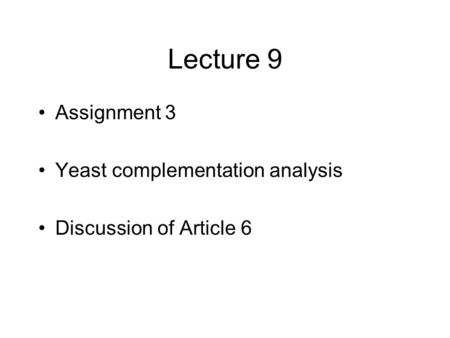 Lecture 9 Assignment 3 Yeast complementation analysis Discussion of Article 6.