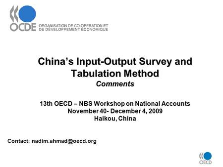 China's Input-Output Survey and Tabulation Method Comments 13th OECD – NBS Workshop on National Accounts November 40- December 4, 2009 Haikou, China Contact: