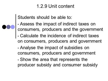 1.2.9 Unit content Students should be able to: Assess the impact of indirect taxes on consumers, producers and the government Calculate the incidence of.
