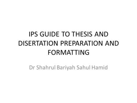 IPS GUIDE TO THESIS AND DISERTATION PREPARATION AND FORMATTING Dr Shahrul Bariyah Sahul Hamid.