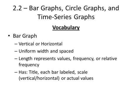 2.2 – Bar Graphs, Circle Graphs, and Time-Series Graphs Vocabulary Bar Graph – Vertical or Horizontal – Uniform width and spaced – Length represents values,