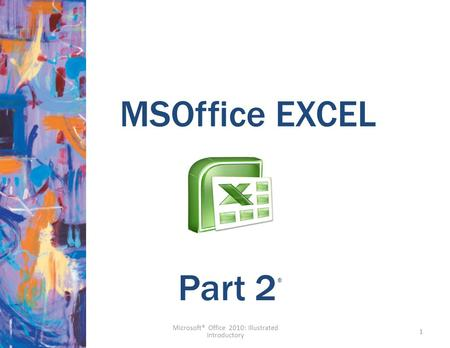MSOffice EXCEL 1 Part 2 ® Microsoft® Office 2010: Illustrated Introductory.