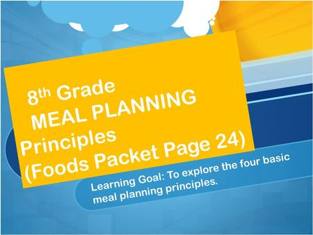8 th Grade MEAL PLANNING Principles (Foods Packet Page 24) Learning Goal: To explore the four basic meal planning principles.