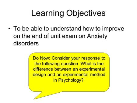 Learning Objectives To be able to understand how to improve on the end of unit exam on Anxiety disorders Do Now: Consider your response to the following.