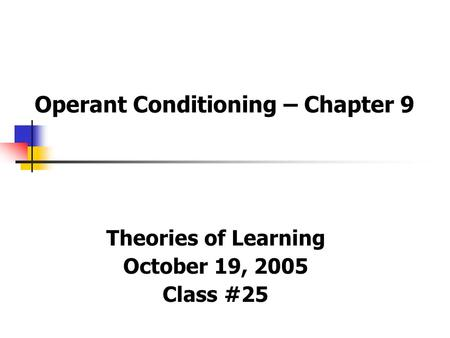 Operant Conditioning – Chapter 9 Theories of Learning October 19, 2005 Class #25.