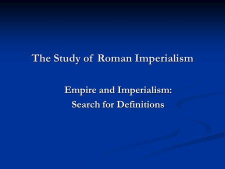 The Study of Roman Imperialism Empire and Imperialism: Search for Definitions.