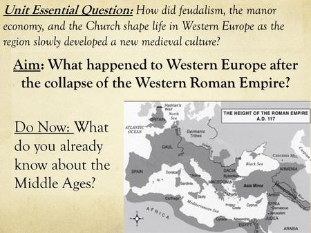 Aim: What happened to Western Europe after the collapse of the Western Roman Empire? Unit Essential Question: How did feudalism, the manor economy, and.