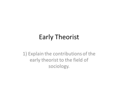 Early Theorist 1) Explain the contributions of the early theorist to the field of sociology.