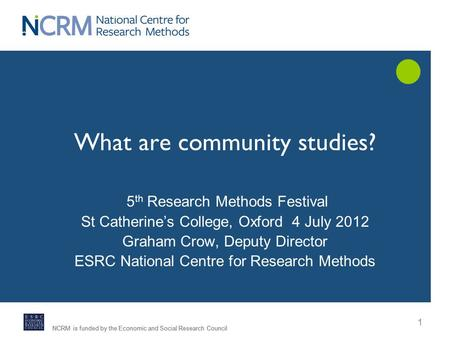 NCRM is funded by the Economic <strong>and</strong> Social Research Council What are community studies? 5 th Research Methods Festival St Catherine's College, Oxford 4.