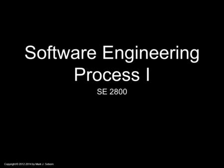 Copyright © 2012-2014 by Mark J. Sebern Software Engineering Process I SE 2800.
