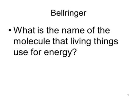 Bellringer What is the name of the molecule that living things use for energy? 1.